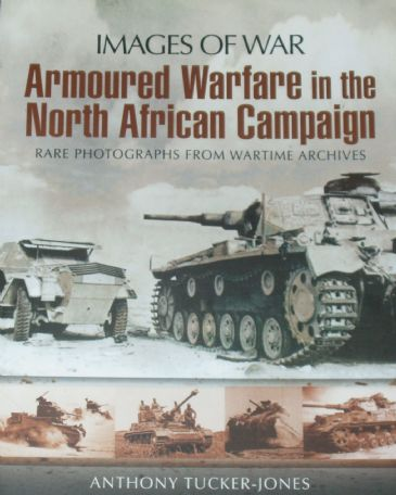 Armoured Warfare in the North African Campaign, by Anthony Tucker-Jones, subtitled 'Images of War - Rare Photographs from Wartime Archives'